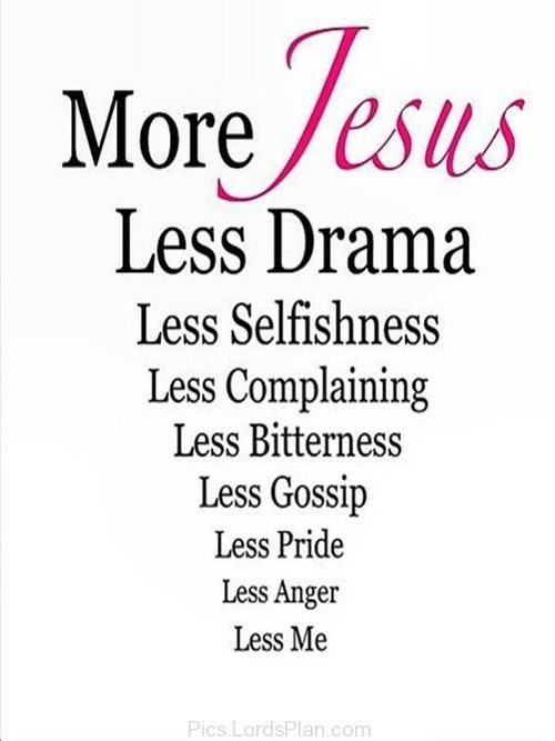 We all need more Jesus. If you have Jesus, you have everything in your life.  More Jesus means less selfishness, less drama, less complaining, less gossip, and less pride.