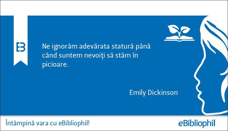 """""""Ne ignorăm adevărata statură până când suntem nevoiţi să stăm în picioare."""" Emily Dickinson"""
