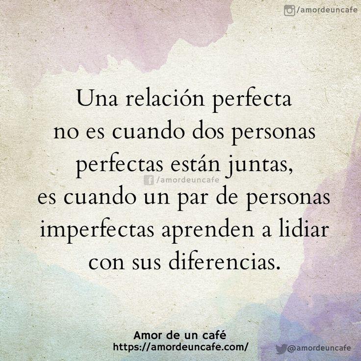 Una relación perfecta no es cuando dos personas perfectas están juntas, es cuando un par de personas imperfectas aprenden a lidiar con sus diferencias.