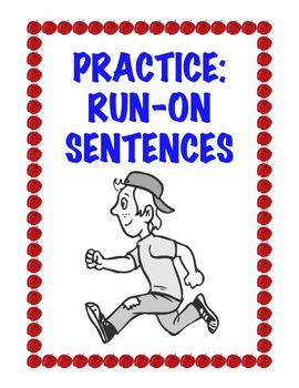 FREE. Written primarily for 3rd through 5th grade. A worksheet explaining what run-on sentences are, why students write them, and then offering practice at correcting them.