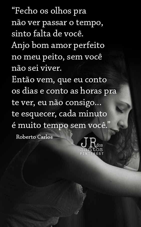 Fecho os olhos pra não ver passar o tempo, sinto falta de você. Anjo bom amor perfeito no meu peito, sem você não sei viver. Então vem, que eu conto os dias e conto as horas pra te ver, eu não consigo te esquecer, cada minuto é muito tempo sem você.  Roberto Carlos