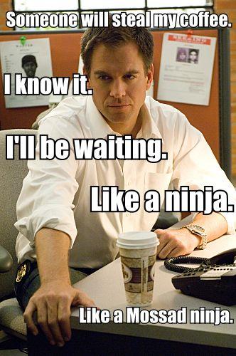 Someone will steal my coffee. I know It. I'll be waiting. Like a ninja. Like a Mossad ninja. - Tony DiNozzo // NCIS