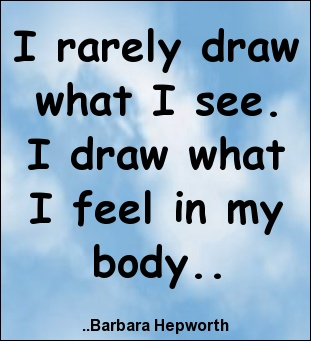 I rarely draw what I see. I draw what I feel in my body.  Barbara Hepworth