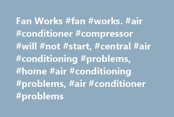 Fan Works #fan #works. #air #conditioner #compressor #will #not #start, #central #air #conditioning #problems, #home #air #conditioning #problems, #air #conditioner #problems http://oakland.remmont.com/fan-works-fan-works-air-conditioner-compressor-will-not-start-central-air-conditioning-problems-home-air-conditioning-problems-air-conditioner-problems/  # Fan Works. Air Conditioner Compressor Will Not Start . by Charles H (NJ, USA) Started central air conditioner system and it was blowing…