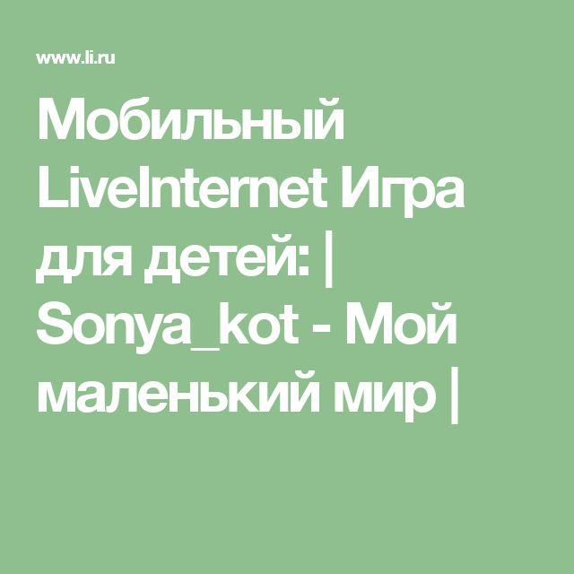 Мобильный LiveInternet Игра для детей: | Sonya_kot - Мой маленький мир |