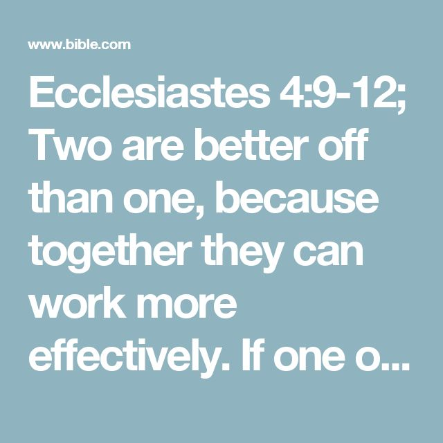 Ecclesiastes 4:9-12; Two are better off than one, because together they can work more effectively. If one of them falls down, the other can help him up. But if someone is alone and falls, it's just too bad, because there is no one to help him. If it is cold, two can sleep together and stay warm, but how can you keep warm by yourself? Two people can resist an attack that would defeat one person alone. A rope made of three cords is hard to break.