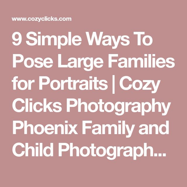 9 Simple Ways To Pose Large Families for Portraits | Cozy Clicks Photography Phoenix Family and Child Photographer in Ahwatukee, Scottsdale and Phoenix Areas.