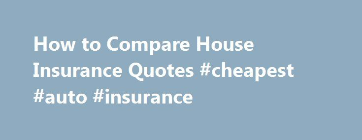 How to Compare House Insurance Quotes #cheapest #auto #insurance http://insurance.nef2.com/how-to-compare-house-insurance-quotes-cheapest-auto-insurance/  #compare insurance quotes # How to Compare House Insurance Quotes Follow this guide to learn how to compare house insurance quotes. Other People Are Reading The first step in comparing house insurance quotes is to decide what exactly you want... Read more