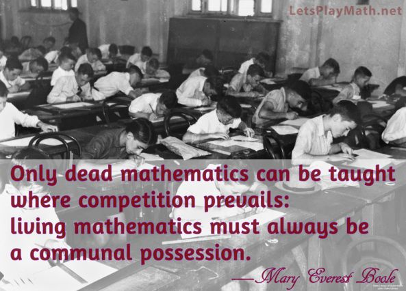 Only dead mathematics can be taught where competition prevails: living mathematics must always be a communal possession. —Mary Everest Boole