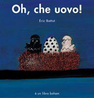"""""""Oh, che uovo!"""", E. Battut, Bohem, 2005 Da 2 anni  Nel nido ci sono tre uova: uno bianco uno nero e uno... diverso. Chi ci sarà mai là dentro? E i tre uccellini andranno d'accordo, anche se così diversi fra di loro? Tema: accettazione dell'altro, del diverso"""