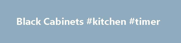 Black Cabinets #kitchen #timer http://kitchen.remmont.com/black-cabinets-kitchen-timer/  #black kitchen cabinets # Black Cabinets Metal Glass Manufactured Wood Fabric Stainless Steel Acrylic Cherry Aluminum 16 ga. Steel Polypropylene MDF Cold Rolled Sheet Steel Galvanized steel Cotton Blend Steel Polyethylene Oak See more Material UnbeatableSale Cymax OJ Commerce LLC Shoplet Build.com Beach Audio Inc PlumStruck Shopchimney Beyond Stores SHOWERDOORDIRECT.COM GwG Outlet ShopLadder AASKUS…