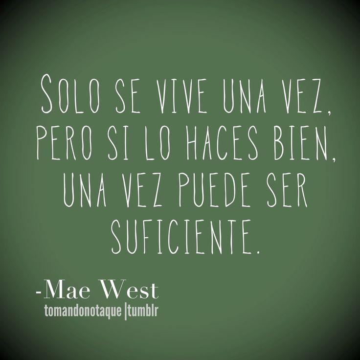 Sólo se vive una vez, pero si lo haces bien, una vez puede ser suficiente. (Mae West)