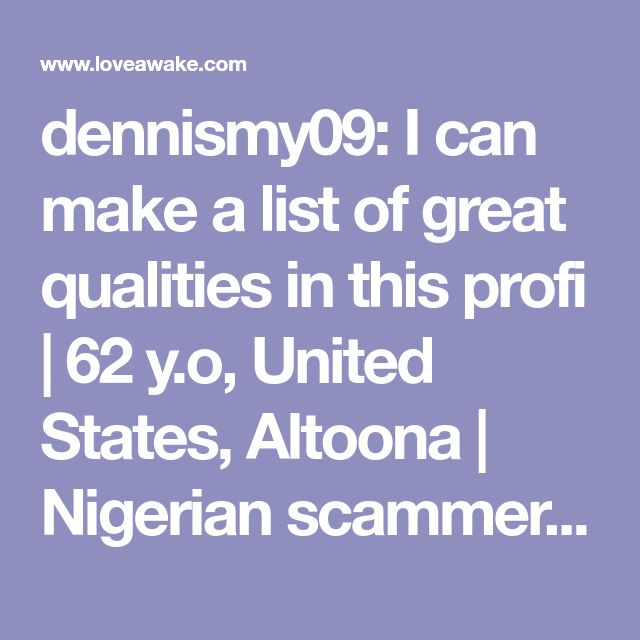 dennismy09: I can make a list of great qualities in this profi | 62 y.o, United States, Altoona | Nigerian scammer 419 | romance scams | dating profile with fake picture
