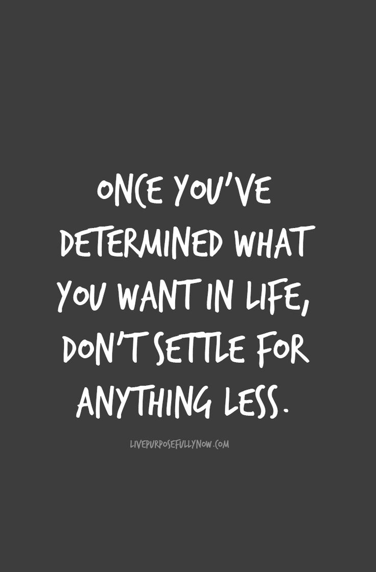 Once you've determined what you want in life, don't settle for anything less. Go and make your dreams come true.