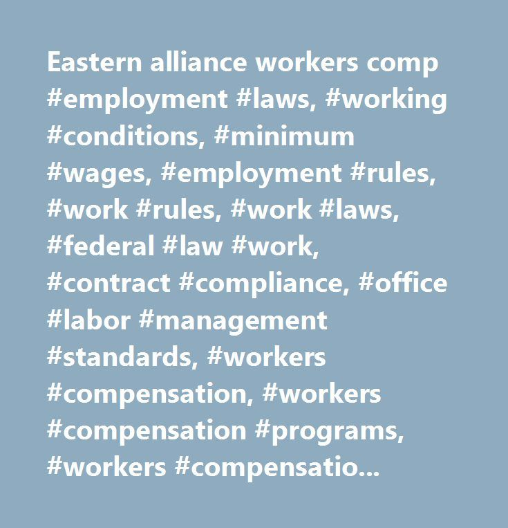 Eastern alliance workers comp #employment #laws, #working #conditions, #minimum #wages, #employment #rules, #work #rules, #work #laws, #federal #law #work, #contract #compliance, #office #labor #management #standards, #workers #compensation, #workers #compensation #programs, #workers #compensation #law, #fair #labor #standards #act, #fmla…