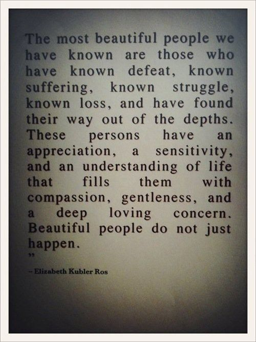 """BF QOD: """"The most beautiful people we have known are those who have known defeat, known suffering, known struggle, known loss, and have found their way out of the depths. These persons have an appreciation, a sensitivity, and an understanding of life that fills them with compassion, gentleness, and a deep, loving concern. Beautiful people do not just happen."""" (Elizabeth Kubler Ros) #quotes #quoteoftheday #beautyfrostingquotes #bfqod"""