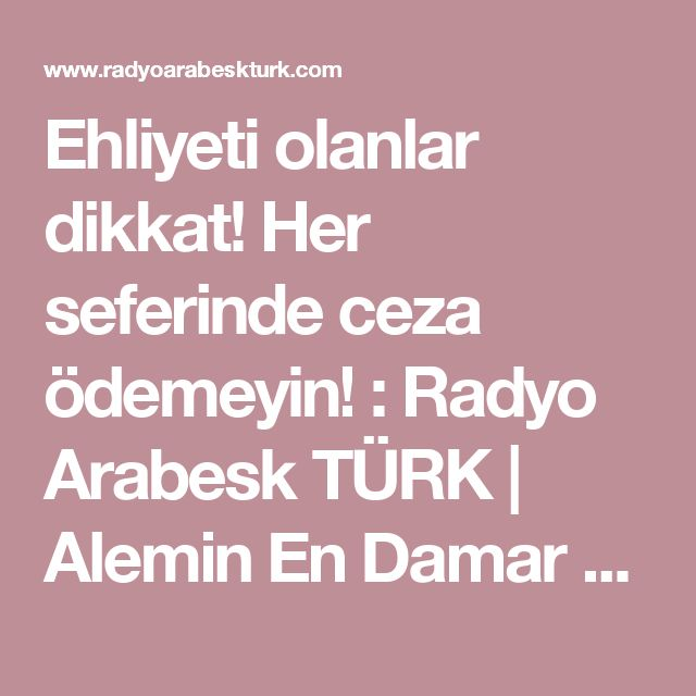 Ehliyeti olanlar dikkat! Her seferinde ceza ödemeyin! : Radyo Arabesk TÜRK | Alemin En Damar Radyosu