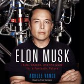 Elon Musk: Tesla, SpaceX, And the Quest for a Fantastic Future (Unabridged) by Ashlee Vance