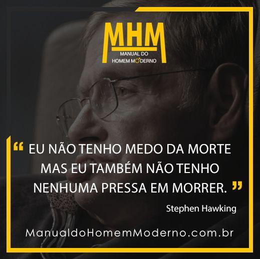 Eu não tenho medo da morte mas eu também não tenho nenhuma pressa em morrer  - Stephen Hawking