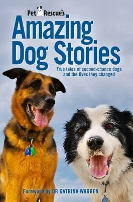 Petrescue's Amazing Dog Stories: True Tales Of Second-Chance Dogs And The Lives They Changed