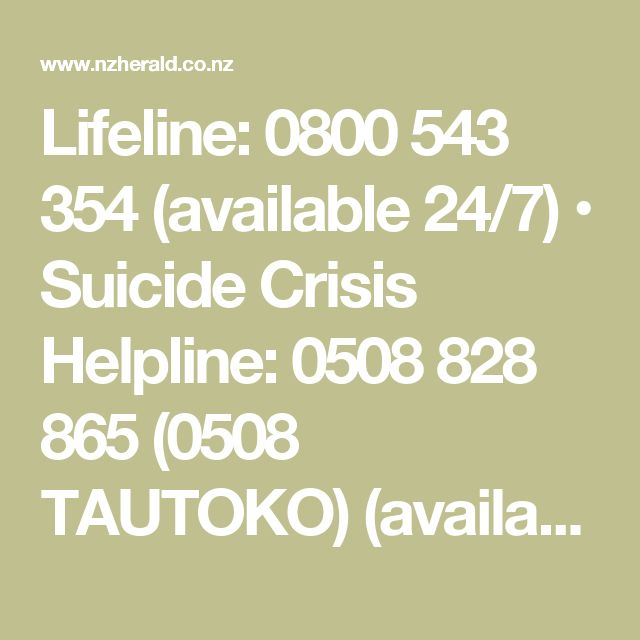 Lifeline: 0800 543 354 (available 24/7) • Suicide Crisis Helpline: 0508 828 865 (0508 TAUTOKO) (available 24/7) • Youthline: 0800 376 633 • Kidsline: 0800 543 754 (available 24/7) • Whatsup: 0800 942 8787 (1pm to 11pm) • Depression helpline: 0800 111 757 (available 24/7) • Rainbow Youth: (09) 376 4155 • Samaritans: 0800 726 666 • If it is an emergency and you feel like you or someone else is at risk, call 111