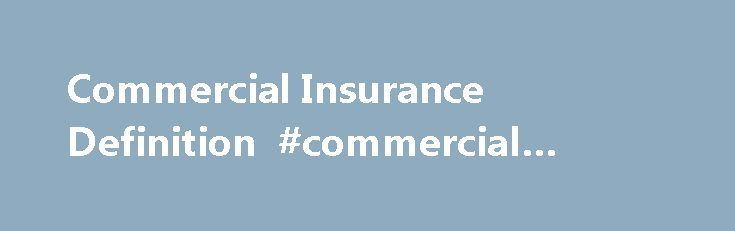 "Commercial Insurance Definition #commercial #property #listings http://commercial.remmont.com/commercial-insurance-definition-commercial-property-listings/  #commercial life definition # Commercial Insurance Definition Commercial Insurance is a contract between an insurer and a business owner whose purpose is to minimize the owner's risks against losses, whether from weather, theft, vandalization, lawsuits, accidents or any other reason. There is a cost for this ""hedge,"" which is referred to…"