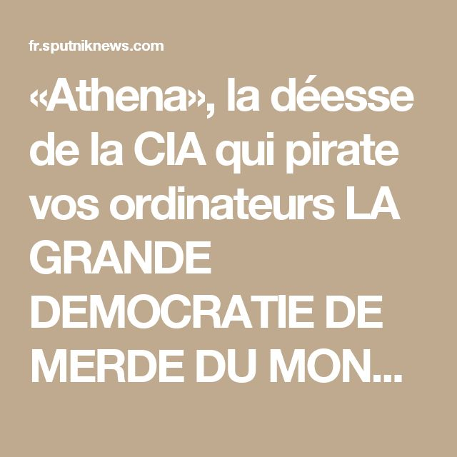 «Athena», la déesse de la CIA qui pirate vos ordinateurs  LA GRANDE DEMOCRATIE DE MERDE DU MONDE  NE RESPECT RIEN SE PERMET TOUT ET CRITIQUE LES AUTRE PAYS EN PARTICULIER LA RUSSIE LA CHINE L'IRAN ET LA COREE DOIT ETRE BANNIE DES INSTITUTIONS INTERNATIONAL   ET COUPER DU MONDE SINON ON VA A LA CATASTROPHE  IL VAUT MIEUX UN BON ENNEMI QU'UN MAUVAIS AMI