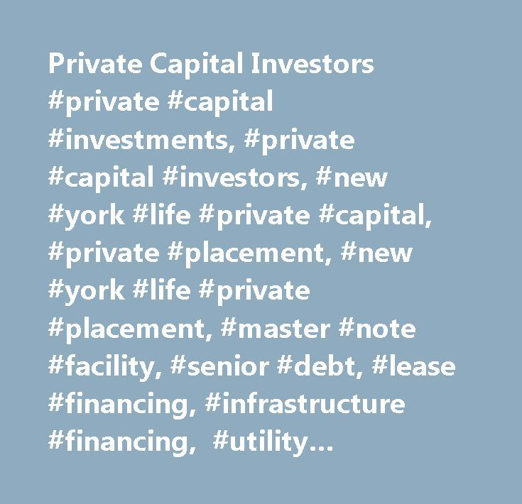 Private Capital Investors #private #capital #investments, #private #capital #investors, #new #york #life #private #capital, #private #placement, #new #york #life #private #placement, #master #note #facility, #senior #debt, #lease #financing, #infrastructure #financing, #utility #financing, #institutional #investing…