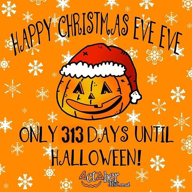 How Many Days From Halloween 2020 To Christmas 2020 Happy Christmas Eve Eve! Only 313 days to go until Halloween 2020