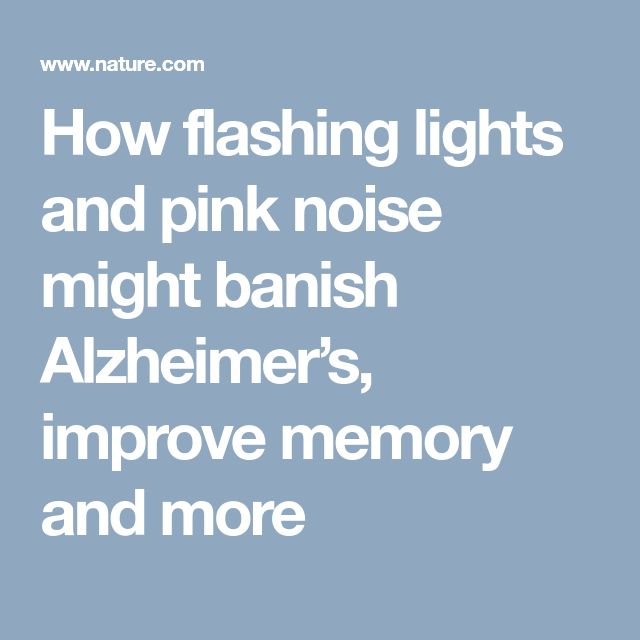 How flashing lights and pink noise might banish Alzheimer's, improve memory and more