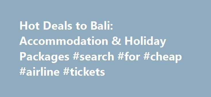 Hot Deals to Bali: Accommodation & Holiday Packages #search #for #cheap #airline #tickets http://travels.remmont.com/hot-deals-to-bali-accommodation-holiday-packages-search-for-cheap-airline-tickets/  #hot deals travel # Bali Deals There's no doubt that Bali is the star of Indonesia, attracting massive crowds in search of an island escape. What's so special about Bali though is that it's more than just tropical shores. Home... Read moreThe post Hot Deals to Bali: Accommodation & Holiday…