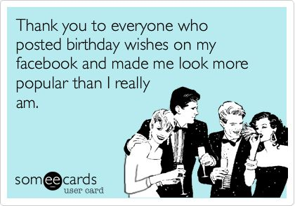 Thank you to everyone who posted birthday wishes on my facebook and made me look more popular than I really am. | Birthday Ecard