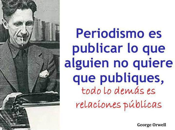 ... Periodismo es publicar lo que alguien no quiere que publiques, todo lo demás son relaciones públicas. George Orwell.