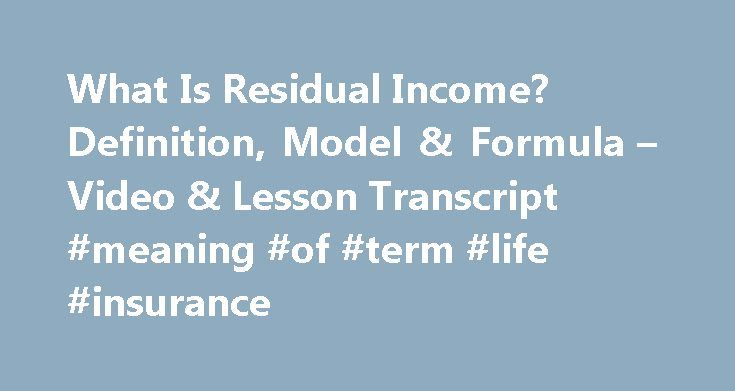 What Is Residual Income? Definition, Model & Formula – Video & Lesson Transcript #meaning #of #term #life #insurance http://incom.nef2.com/2017/05/03/what-is-residual-income-definition-model-formula-video-lesson-transcript-meaning-of-term-life-insurance/  #earn residual income # What Is Residual Income? – Definition, Model & Formula Residual income is a highly attractive way to earn money. This lesson discusses two definitions of residual income and gives many examples of how residual income…