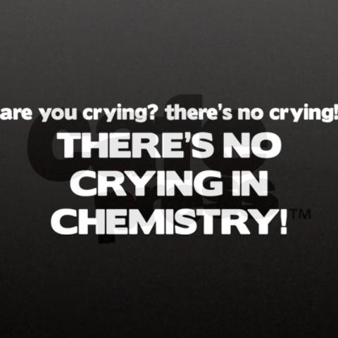 If you're not crying in chemistry then you're doing something wrong. Chemistry is the abusive boyfriend of science.