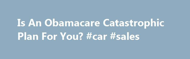 "Is An Obamacare Catastrophic Plan For You? #car #sales http://insurances.nef2.com/is-an-obamacare-catastrophic-plan-for-you-car-sales/  #catastrophic health insurance # Is an Obamacare catastrophic plan for you? Finding adequate health insurance coverage can be a challenge, especially if you're strapped for cash. If an Obamacare ""metal level"" health plan — bronze, silver, gold or platinum — busts your budget, you might consider a ""catastrophic"" plan. The catastrophic option under the health…"