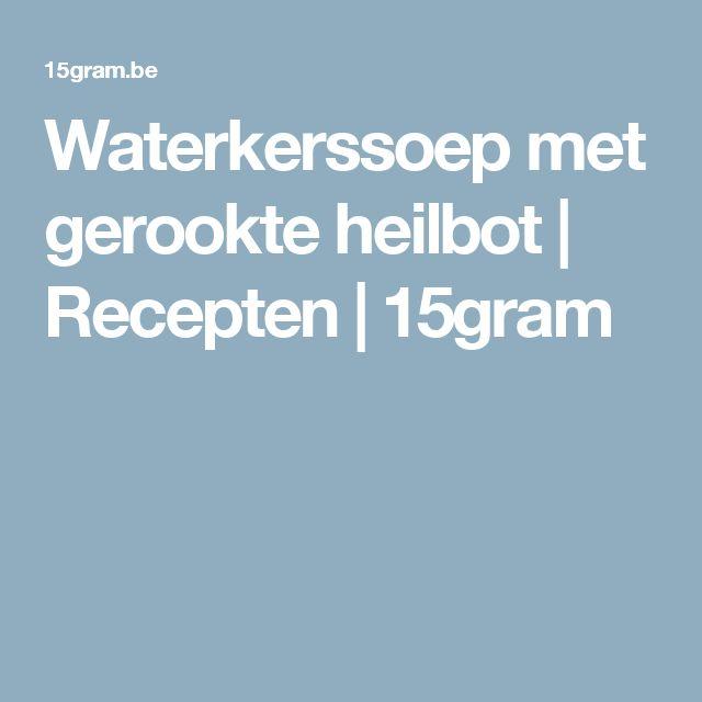 Waterkerssoep met gerookte heilbot | Recepten | 15gram