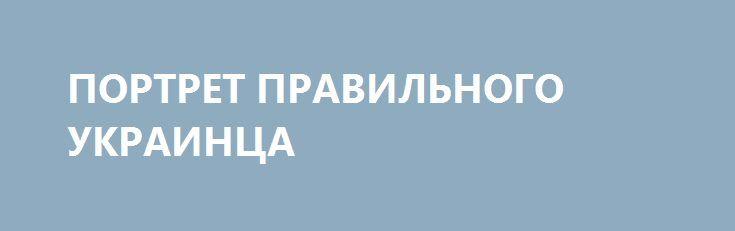 ПОРТРЕТ ПРАВИЛЬНОГО УКРАИНЦА http://rusdozor.ru/2016/12/25/portret-pravilnogo-ukrainca/  Юноша\девушка до 40 лет. С малопонятным образованием и средним английским. В идеале — Могилянка, крайний вариант – КПИ. Без определенной профессии, в активном поиске себя по барам и тусовкам.  Место работы – не имеет значения, часто меняется. Обязательное условие ...