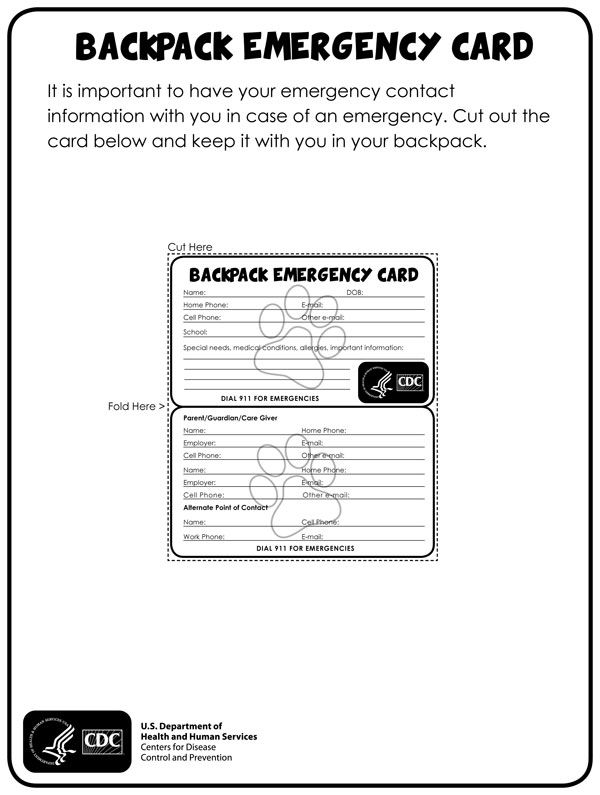It is important to have your emergency contact information with you in case of an emergency. Download and cut out the  card and keep it with you in your backpack. http://www.cdc.gov/phpr/readywrigley/documents/backpack_emergency_card.pdf