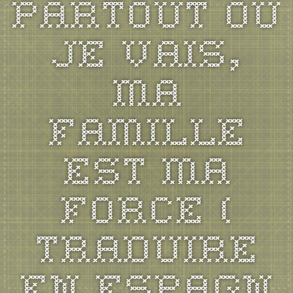 Partout ou je vais, ma famille est ma force ( traduire en espagnol )