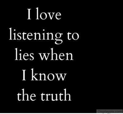 I don't- I hate it. I hate to be lied to when I KNOW  the truth. IT makes me feel so abused by the liar, and so underestimated. Just tell the truth and dispense with the nonsense, or simply don't begin.