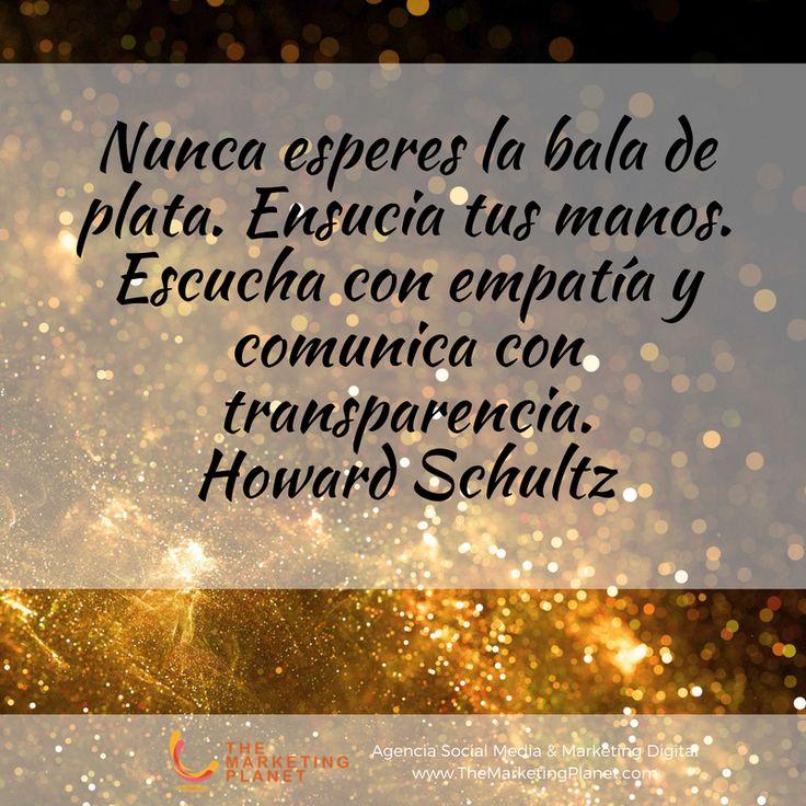 Nunca esperes la bala de plata. Ensucia tus manos. Escucha con empatía y comunica con transparencia.  Howard Schultz