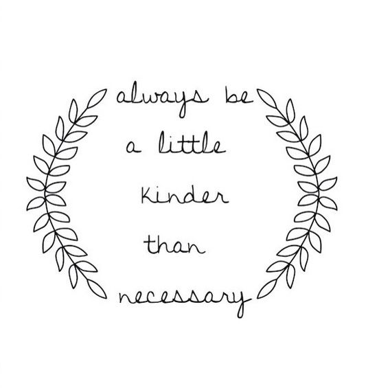 """""""Kill them with kindness."""" Words my mother raised us by."""