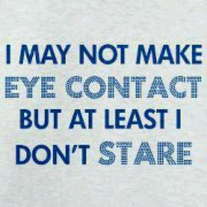 """I may not make eye contact but at least I don't stare"" #Autism Awareness #Quotes"
