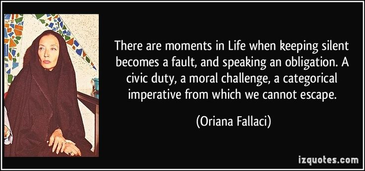 There are moments in Life when keeping silent becomes a fault, and speaking an obligation. A civic duty, a moral challenge, a categorical imperative from which we cannot escape. (Oriana Fallaci) #quotes #quote #quotations #OrianaFallaci
