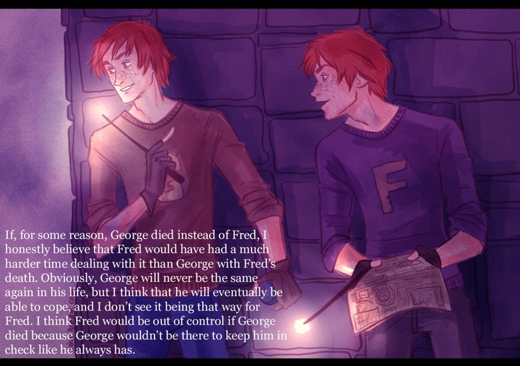 Fred and George. I enjoy when people realize, yes they look the same, but they are two separate people.
