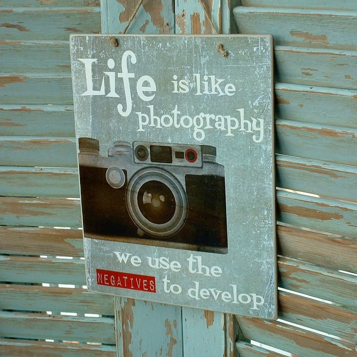 Life is like photography, we use the negatives to develop! Vintage sign made of MDF wood. You can hang it on your wall, door, cupboard or anywhere else. Dimesnions 19,5x24,5 cm and 0,4 cm thick.