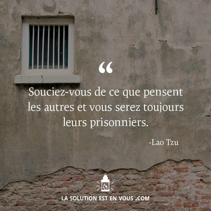 """""""Souciez-vous de ce que pensent les autres, et vous serez toujours leurs prisonniers"""" Lao Tzu"""