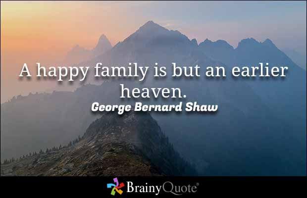 A happy family is but an earlier heaven. - George Bernard Shaw