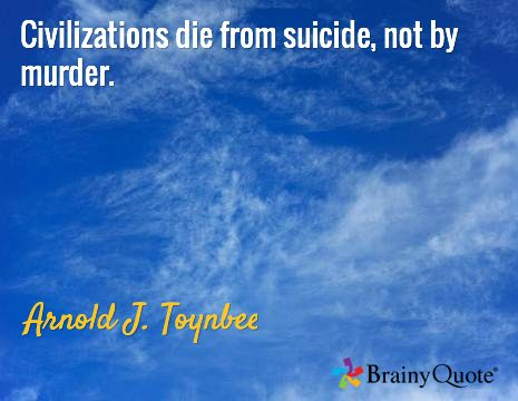Civilizations die from suicide, not by murder. / Arnold J. Toynbee
